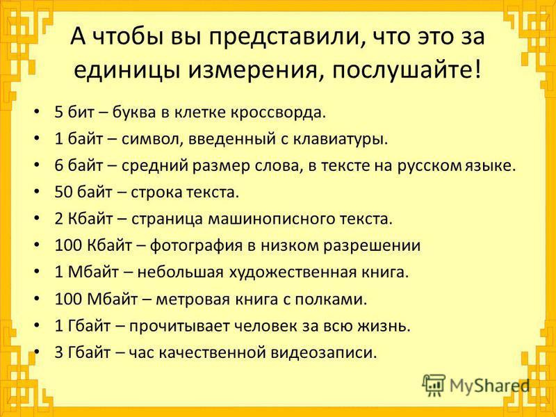 А чтобы вы представили, что это за единицы измерения, послушайте! 5 бит – буква в клетке кроссворда. 1 байт – символ, введенный с клавиатуры. 6 байт – средний размер слова, в тексте на русском языке. 50 байт – строка текста. 2 Кбайт – страница машино