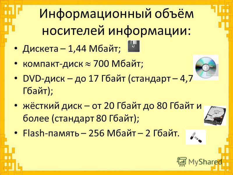 Информационный объём носителей информации: Дискета – 1,44 Мбайт; компакт-диск 700 Мбайт; DVD-диск – до 17 Гбайт (стандарт – 4,7 Гбайт); жёсткий диск – от 20 Гбайт до 80 Гбайт и более (стандарт 80 Гбайт); Flash-память – 256 Мбайт – 2 Гбайт.