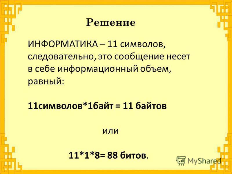 Решение ИНФОРМАТИКА – 11 символов, следовательно, это сообщение несет в себе информационный объем, равный: 11 символов*1 байт = 11 байтов или 11*1*8= 88 битов.