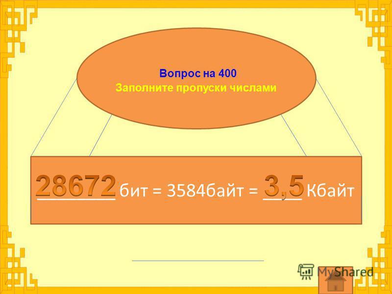 Вопрос на 400 Заполните пропуски числами ________ бит = 3584 байт = ____ Кбайт