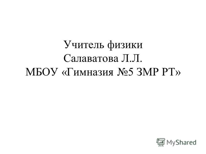 Учитель физики Салаватова Л.Л. МБОУ «Гимназия 5 ЗМР РТ»