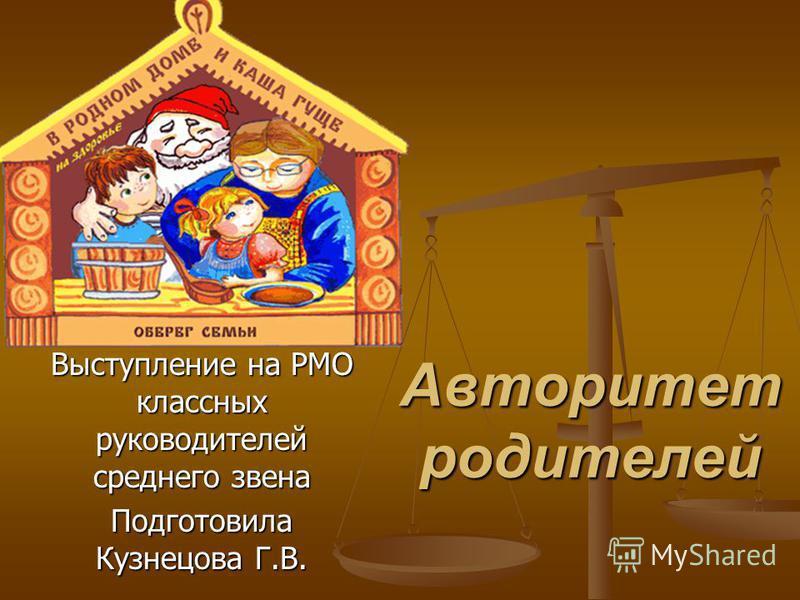 Авторитет родителей Выступление на РМО классных руководителей среднего звена Подготовила Кузнецова Г.В.