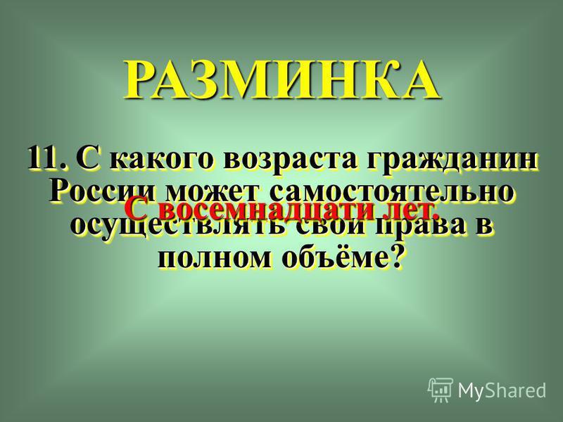 РАЗМИНКА 11. С какого возраста гражданин России может самостоятельно осуществлять свои права в полном объёме? С восемнадцати лет.