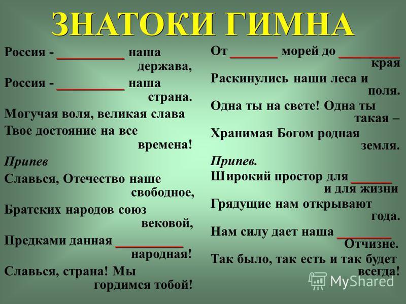 ЗНАТОКИ ГИМНА __________ Россия - __________ наша держава, __________ Россия - __________ наша страна. Могучая воля, великая слава Твое достояние на все времена! Припев Славься, Отечество наше свободное, Братских народов союз вековой, __________ Пред