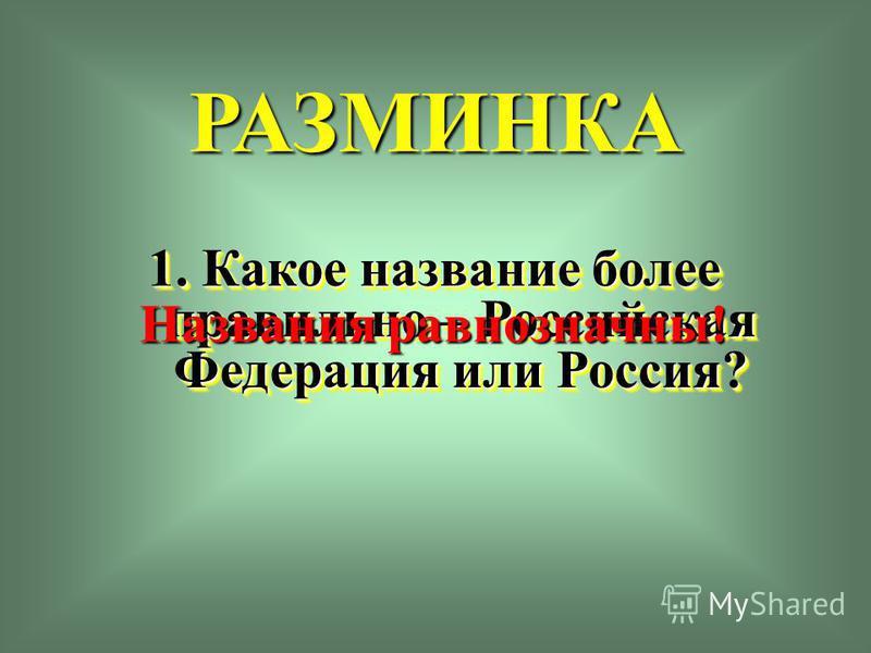 РАЗМИНКА 1. Какое название более правильно – Российская Федерация или Россия? Названия равнозначны!