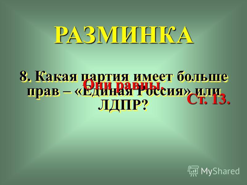 РАЗМИНКА 8. Какая партия имеет больше прав – «Единая Россия» или ЛДПР? Они равны. Ст. 13.