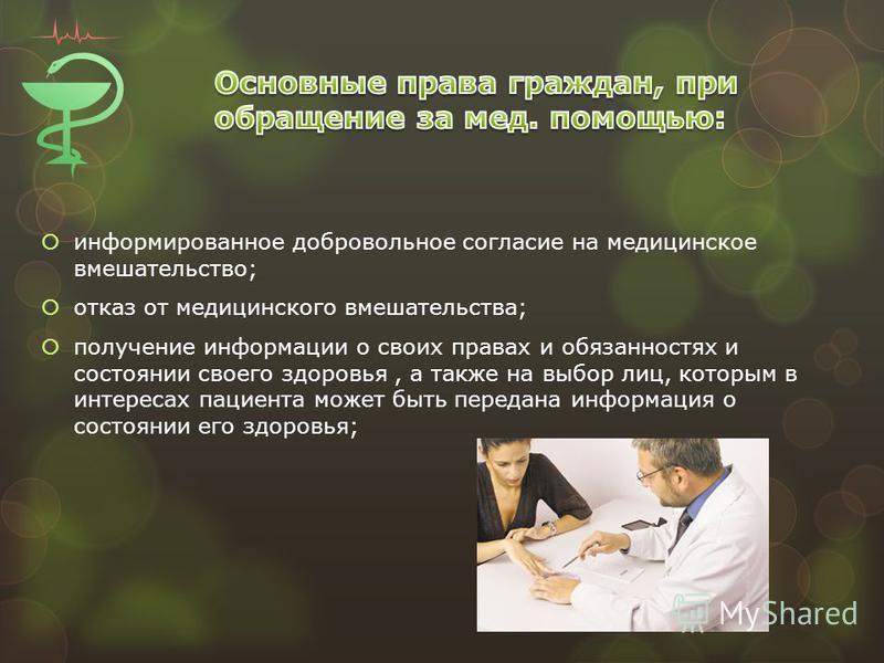 информированное добровольное согласие на медицинское вмешательство; отказ от медицинского вмешательства; получение информации о своих правах и обязанностях и состоянии своего здоровья, а также на выбор лиц, которым в интересах пациента может быть пер