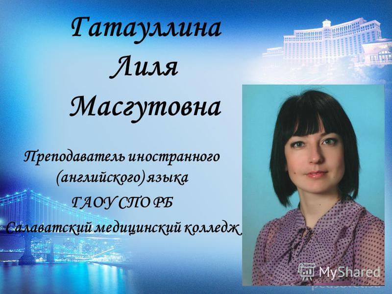 Гатауллина Лиля Масгутовна Преподаватель иностранного (английского) языка ГАОУ СПО РБ Салаватский медицинский колледж