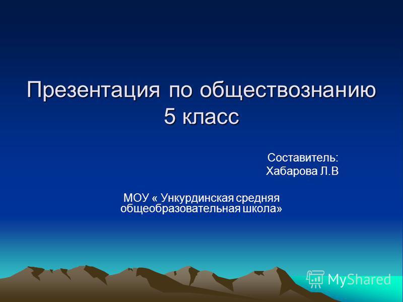 Презентация по обществознанию 5 класс Составитель: Хабарова Л.В МОУ « Ункурдинская средняя общеобразовательная школа»