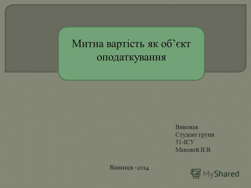 Вінниця -2014 Митна вартість як обєкт оподаткування Виконав Студент групи 31-ІСУ Маковей.В.В.
