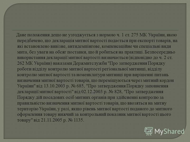 Дане положення дещо не узгоджується з нормою ч. 1 ст. 275 МК України, якою передбачено, що декларація митної вартості подається при експорті товарів, на які встановлено вивізне, антидемпінгове, компенсаційне чи спеціальні види мита, без уваги на обся