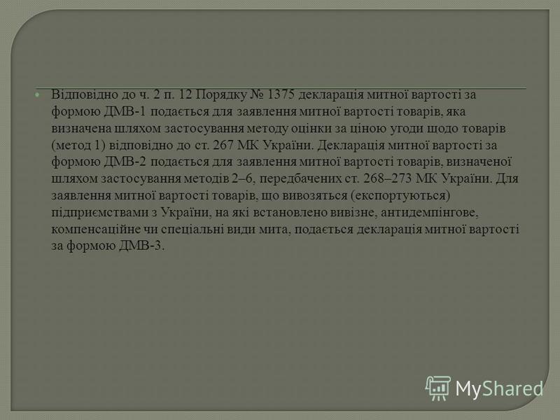 Відповідно до ч. 2 п. 12 Порядку 1375 декларація митної вартості за формою ДМВ-1 подається для заявлення митної вартості товарів, яка визначена шляхом застосування методу оцінки за ціною угоди щодо товарів (метод 1) відповідно до ст. 267 МК України.
