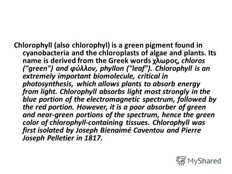 Chlorophyll (also chlorophyl) is a green pigment found in cyanobacteria and the chloroplasts of algae and plants. Its name is derived from the Greek words χλωρος, chloros (
