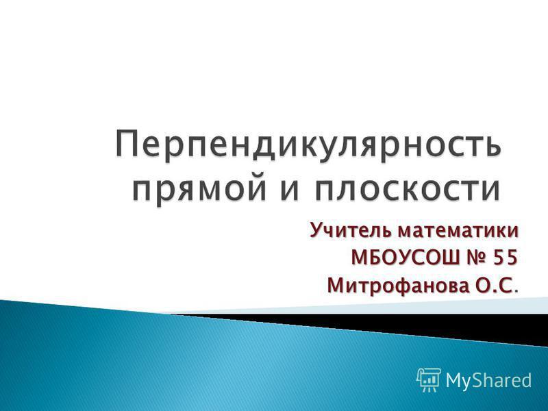 Учитель математики МБОУСОШ 55 Митрофанова О.С Митрофанова О.С.