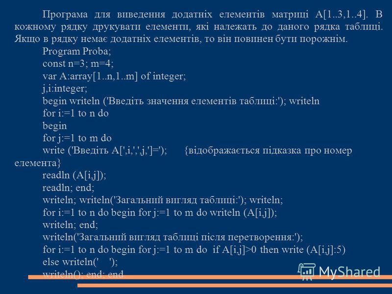Програма для виведення додатніх елементів матриці A[1..3,1..4]. В кожному рядку друкувати елементи, які належать до даного рядка таблиці. Якщо в рядку немає додатніх елементів, то він повинен бути порожнім. Program Proba; const n=3; m=4; var A:array[