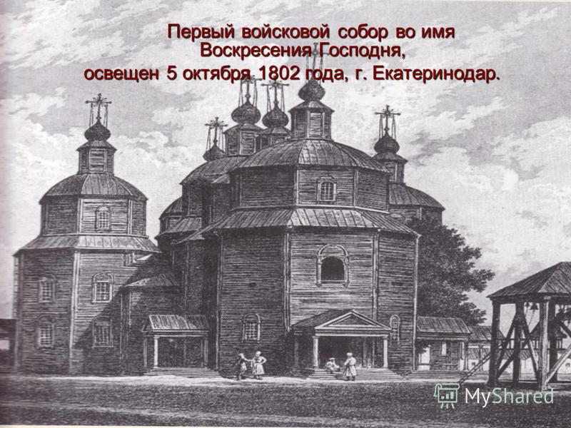 Первый войсковой собор во имя Воскресения Господня, Первый войсковой собор во имя Воскресения Господня, освещен 5 октября 1802 года, г. Екатеринодар.