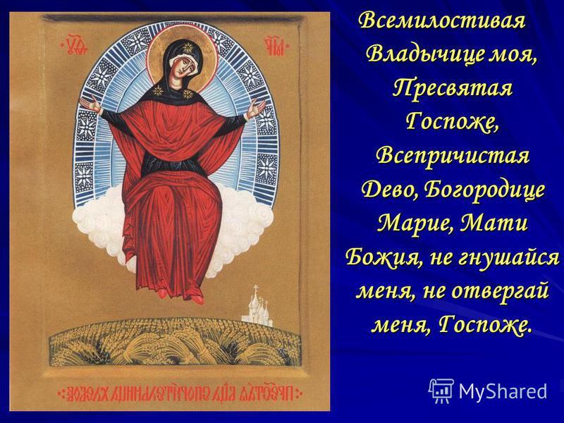 Всемилостивая Владычице моя, Пресвятая Госпоже, Всепричистая Дево, Богородице Марие, Мати Божия, не гнушайся меня, не отвергай меня, Госпоже.