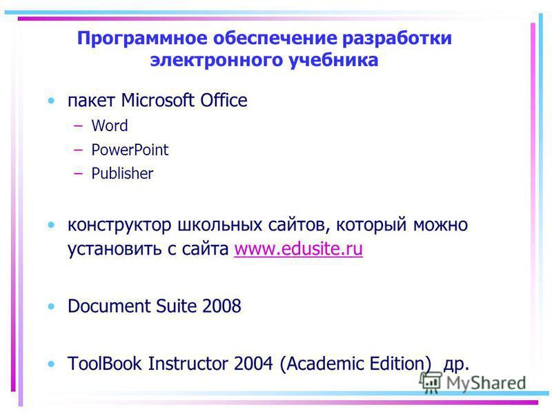 Программное обеспечение разработки электронного учебника пакет Microsoft Office –Word –PowerPoint –Publisher конструктор школьных сайтов, который можно установить с сайта www.edusite.ruwww.edusite.ru Document Suite 2008 ToolBook Instructor 2004 (Acad