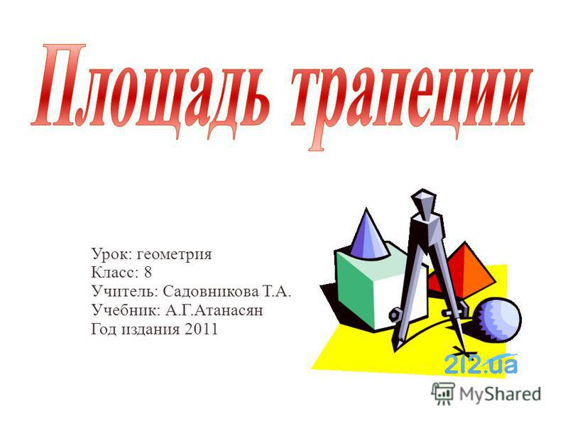 Урок: геометрия Класс: 8 Учитель: Садовникова Т.А. Учебник: А.Г.Атанасян Год издания 2011