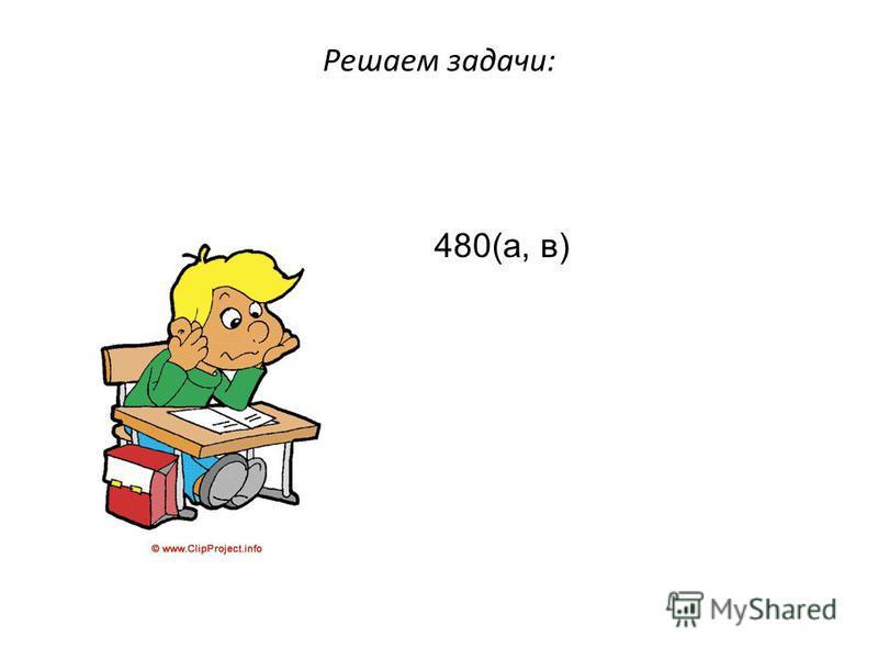 Решаем задачи: 480(а, в)