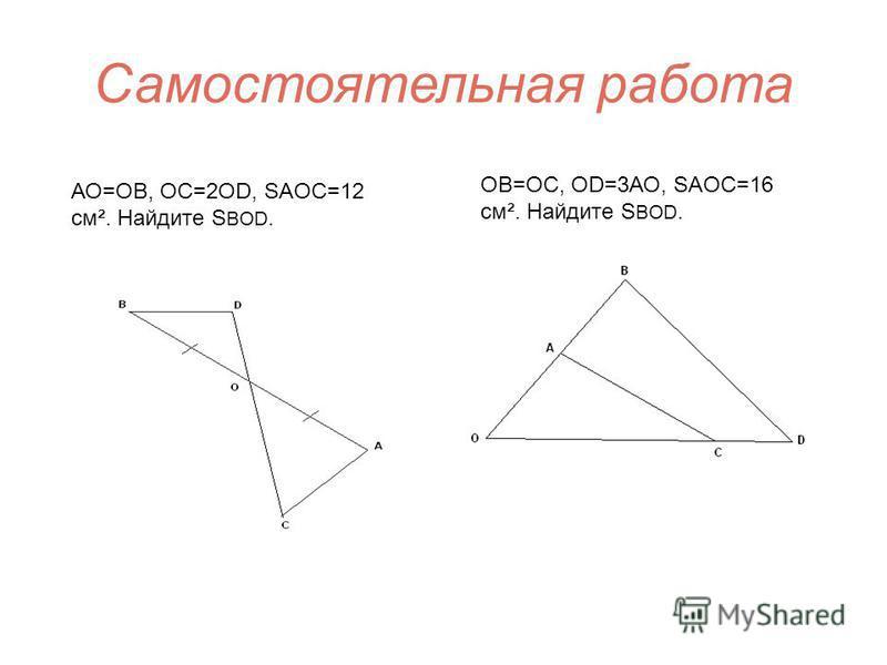 Самостоятельная работа АО=ОВ, OC=2OD, SAOC=12 cм². Найдите S BOD. ОВ=OC, OD=3АО, SAOC=16 cм². Найдите S BOD.