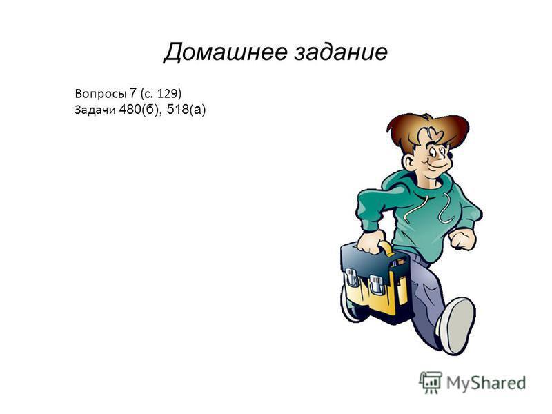 Домашнее задание Вопросы 7 (с. 129) Задачи 480(б), 518(а)