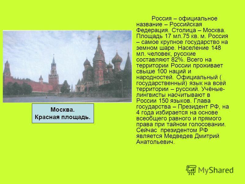 Россия – официальное название – Российская Федерация. Столица – Москва. Площадь 17 мл.75 кв. м. Россия – самое крупное государство на земном шаре. Население 148 мл. человек, русские составляют 82%. Всего на территории России проживает свыше 100 наций