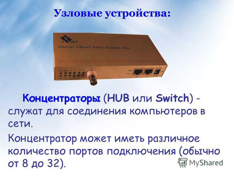 Концентраторы Концентраторы (HUB или Switch) - служат для соединения компьютеров в сети. Концентратор может иметь различное количество портов подключения (обычно от 8 до 32). Узловые устройства: