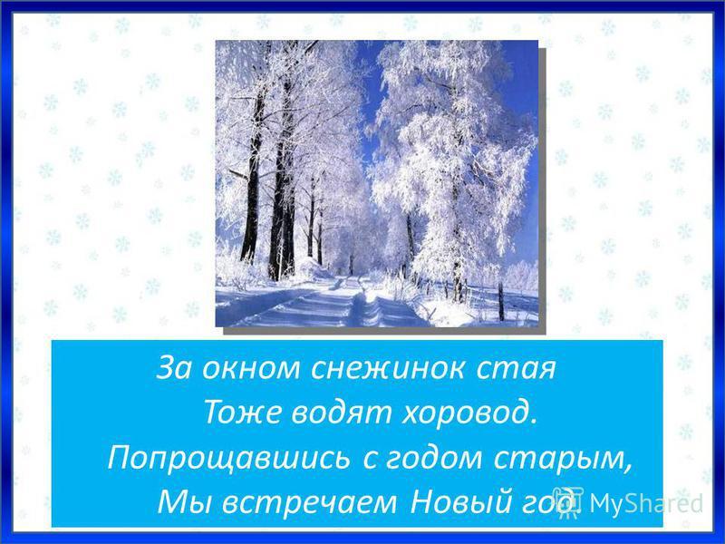 За окном снежинок стая Тоже водят хоровод. Попрощавшись с годом старым, Мы встречаем Новый год.