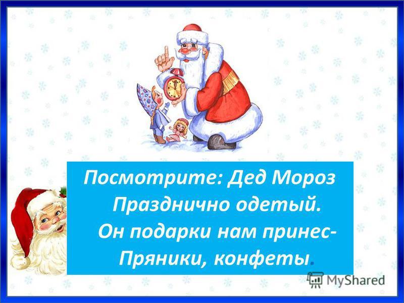 Посмотрите: Дед Мороз Празднично одетый. Он подарки нам принес- Пряники, конфеты.