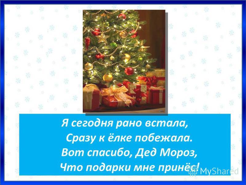 Я сегодня рано встала, Сразу к ёлке побежала. Вот спасибо, Дед Мороз, Что подарки мне принёс!