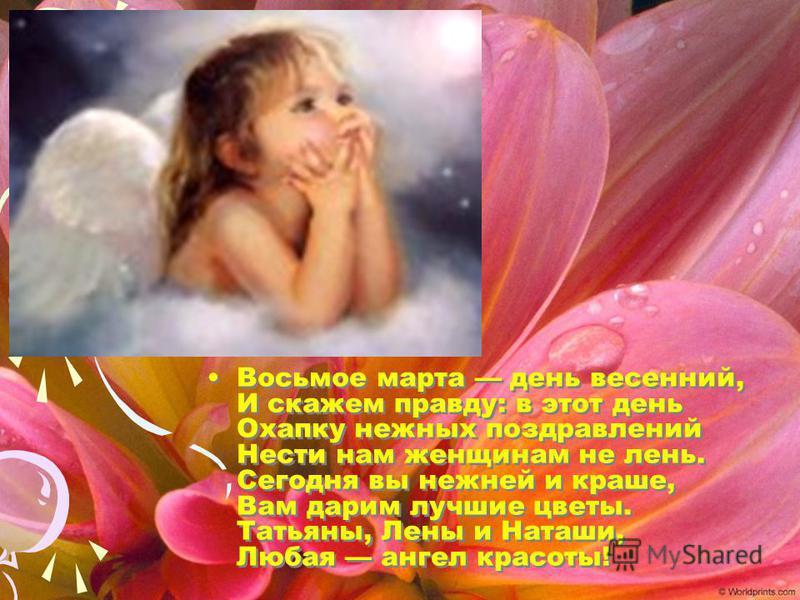 Восьмое марта день весенний, И скажем правду: в этот день Охапку нежных поздравлений Нести нам женщинам не лень. Сегодня вы нежней и краше, Вам дарим лучшие цветы. Татьяны, Лены и Наташи, Любая ангел красоты!