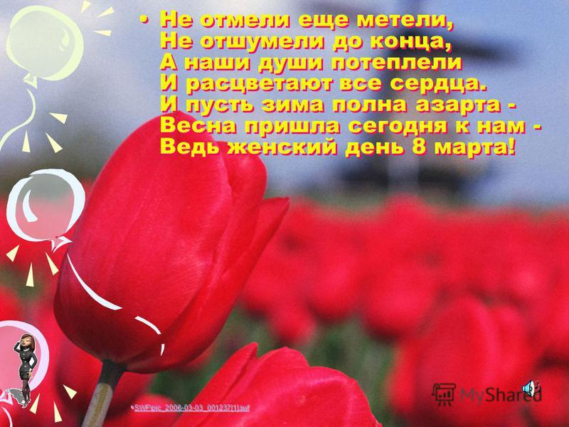 Не отмели еще метели, Не отшумели до конца, А наши души потеплели И расцветают все сердца. И пусть зима полна азарта - Весна пришла сегодня к нам - Ведь женский день 8 марта! SWF\pic_2006-03-03_001237[1].swf SWF\pic_2006-03-03_001237[1].swf SWF\pic_2