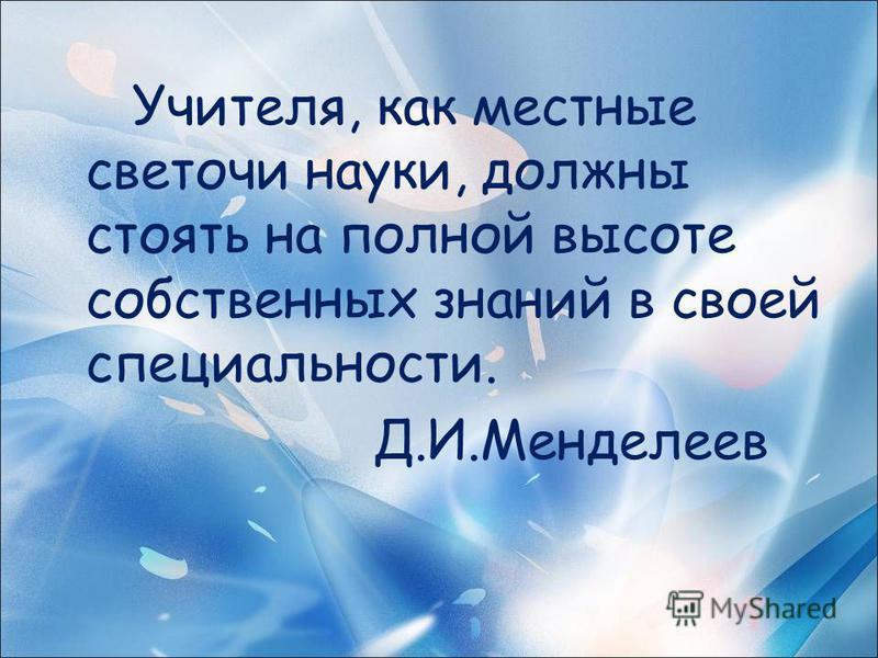 Учителя, как местные светочи науки, должны стоять на полной высоте собственных знаний в своей специальности. Д.И.Менделеев