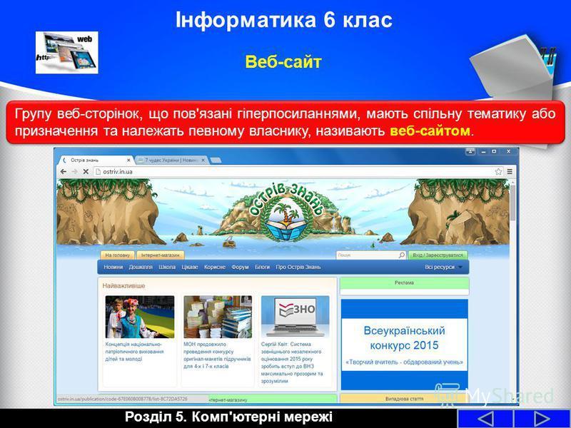 Розділ 5. Комп'ютерні мережі Інформатика 6 клас Веб-сайт Групу веб-сторінок, що пов'язані гіперпосиланнями, мають спільну тематику або призначення та належать певному власнику, називають веб-сайтом.