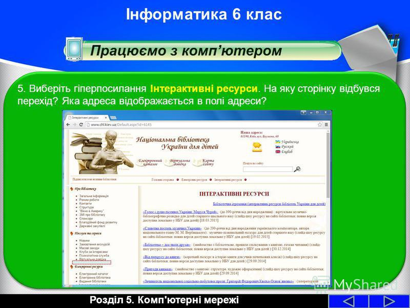 Розділ 5. Комп'ютерні мережі Інформатика 6 клас 5. Виберіть гіперпосилання Інтерактивні ресурси. На яку сторінку відбувся перехід? Яка адреса відображається в полі адреси?