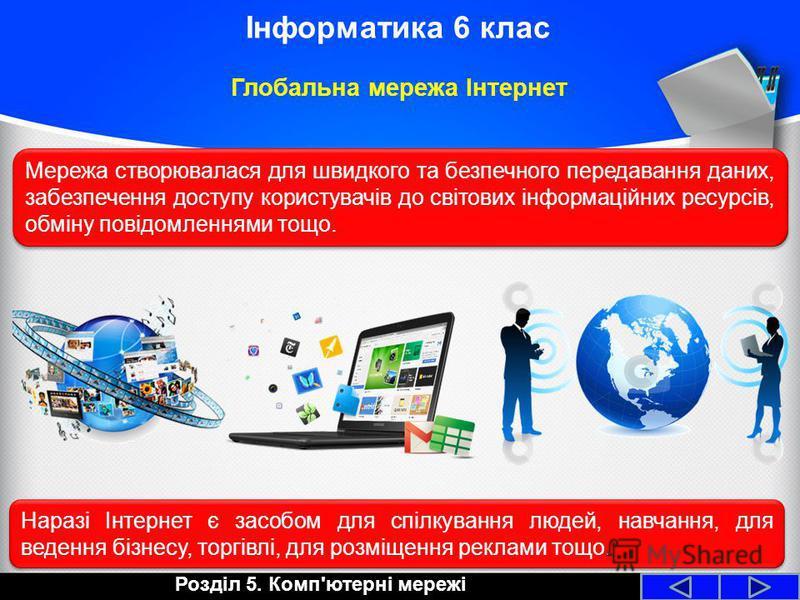 Глобальна мережа Інтернет Розділ 5. Комп'ютерні мережі Інформатика 6 клас Мережа створювалася для швидкого та безпечного передавання даних, забезпечення доступу користувачів до світових інформаційних ресурсів, обміну повідомленнями тощо. Наразі Інтер