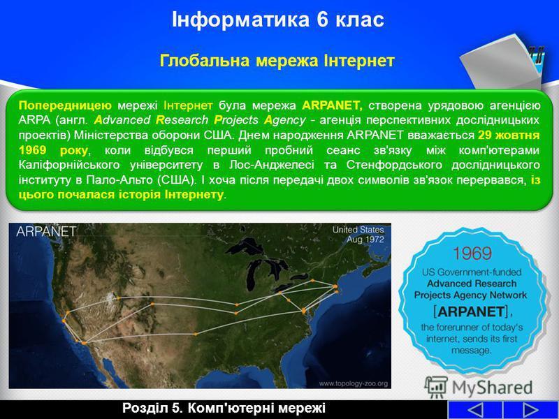 Розділ 5. Комп'ютерні мережі Інформатика 6 клас Глобальна мережа Інтернет Попередницею мережі Інтернет була мережа ARPANET, створена урядовою агенцією ARPA (англ. Advanced Research Projects Agency - агенція перспективних дослідницьких проектів) Мініс