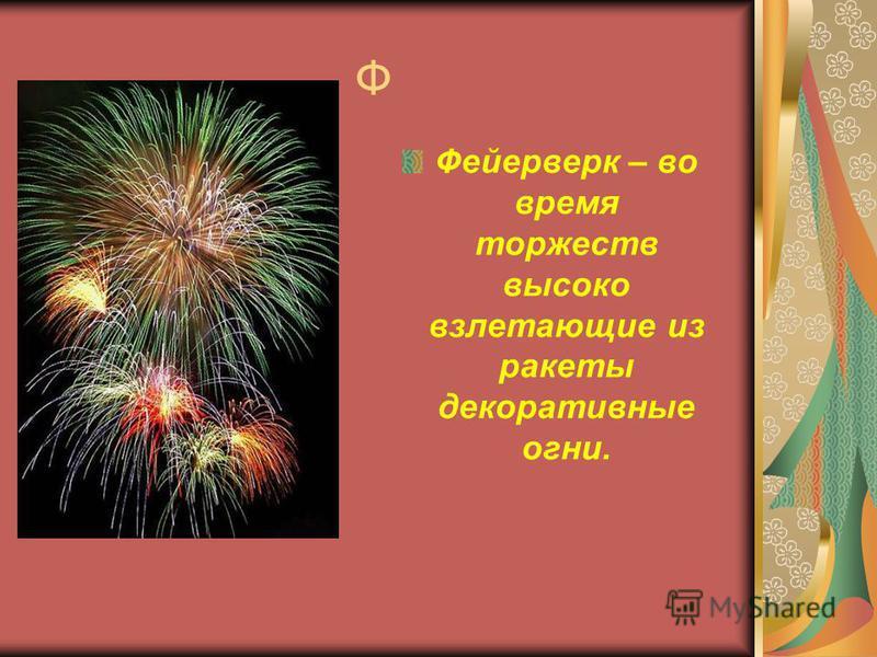 Ф Фейерверк – во время торжеств высоко взлетающие из ракеты декоративные огни.