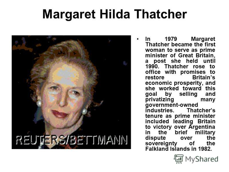 Margaret Hilda Thatcher In 1979 Margaret Thatcher became the first woman to serve as prime minister of Great Britain, a post she held until 1990. Thatcher rose to office with promises to restore Britains economic prosperity, and she worked toward thi