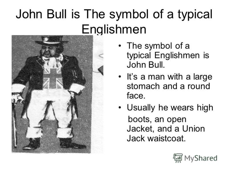 John Bull is The symbol of a typical Englishmen The symbol of a typical Englishmen is John Bull. Its a man with a large stomach and a round face. Usually he wears high boots, an open Jacket, and a Union Jack waistcoat.