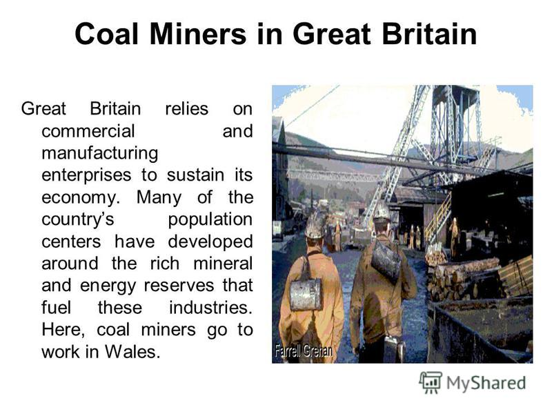 Coal Miners in Great Britain Great Britain relies on commercial and manufacturing enterprises to sustain its economy. Many of the countrys population centers have developed around the rich mineral and energy reserves that fuel these industries. Here,