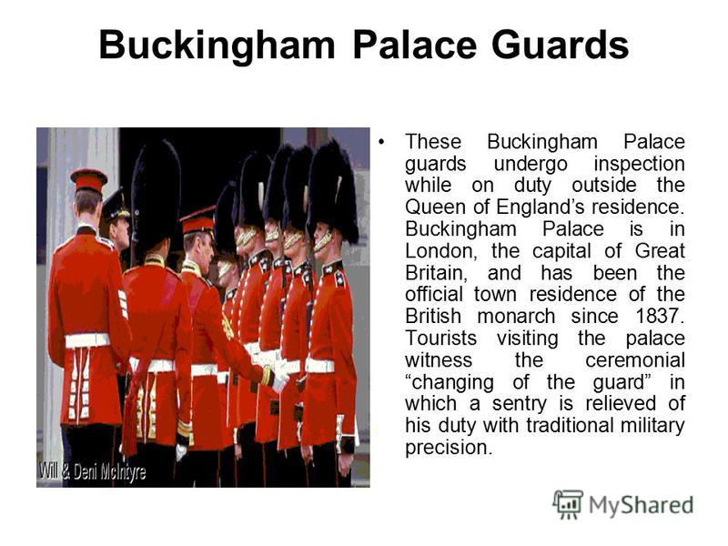 Buckingham Palace Guards These Buckingham Palace guards undergo inspection while on duty outside the Queen of Englands residence. Buckingham Palace is in London, the capital of Great Britain, and has been the official town residence of the British mo