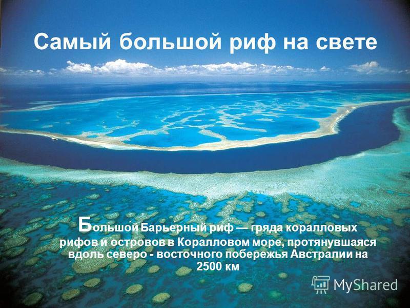 Самый большой риф на свете Б ольшо́й Барье́рный риф гряда коралловых рифов и островов в Коралловом море, протянувшаяся вдоль северо - восточного побережья Австралии на 2500 км