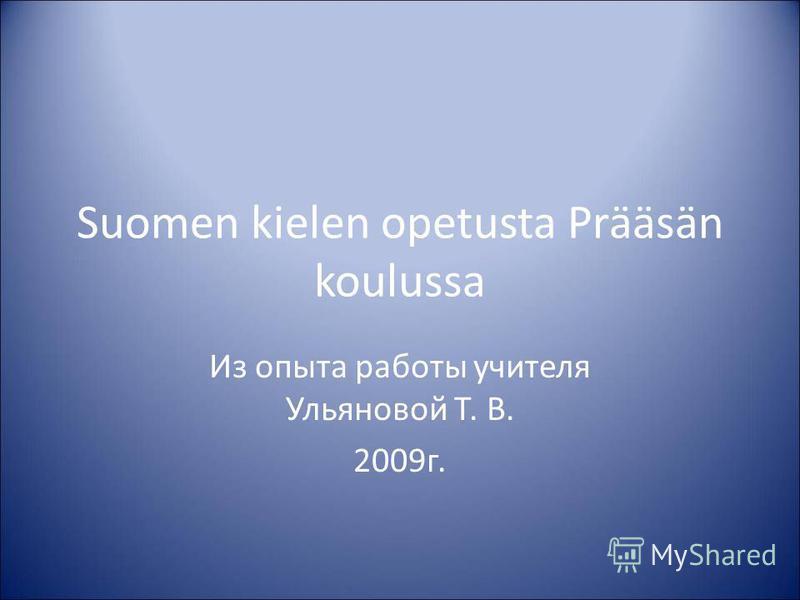 Suomen kielen opetusta Prääsän koulussa Из опыта работы учителя Ульяновой Т. В. 2009 г.