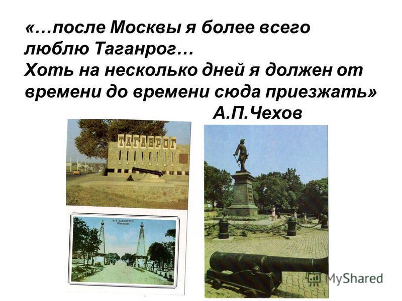 «…после Москвы я более всего люблю Таганрог… Хоть на несколько дней я должен от времени до времени сюда приезжать» А.П.Чехов
