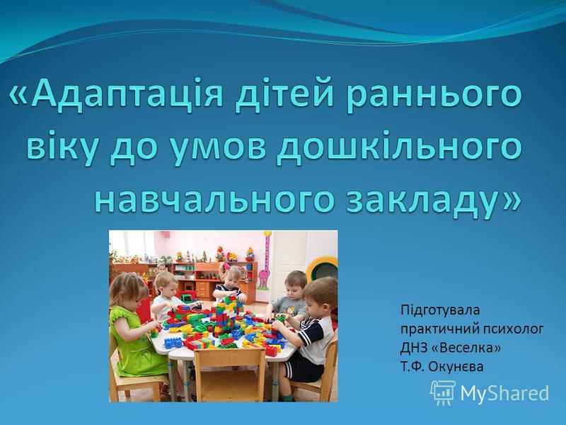 Підготувала практичний психолог ДНЗ «Веселка» Т.Ф. Окунєва