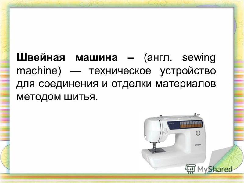 Швейная машина – (англ. sewing machine) техническое устройство для соединения и отделки материалов методом шитья.