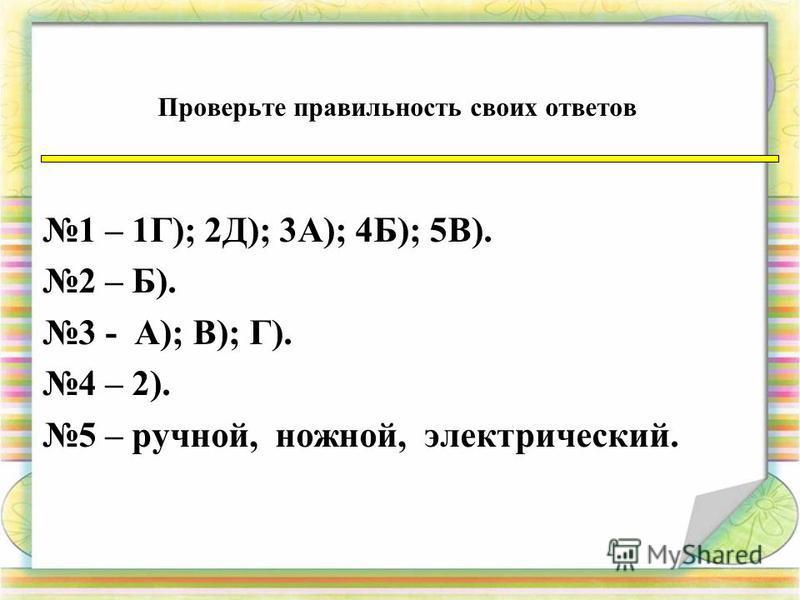 Проверьте правильность своих ответов 1 – 1Г); 2Д); 3А); 4Б); 5В). 2 – Б). 3 - А); В); Г). 4 – 2). 5 – ручной, ножной, электрический.