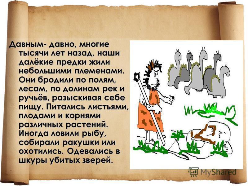 Давным- давно, многие тысячи лет назад, наши далёкие предки жили небольшими племенами. Они бродили по полям, лесам, по долинам рек и ручьёв, разыскивая себе пищу. Питались листьями, плодами и корнями различных растений. Иногда ловили рыбу, собирали р